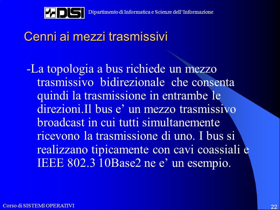 Corso di SISTEMI OPERATIVI Dipartimento di Informatica e Scienze dell'Informazione 22 Cenni ai mezzi trasmissivi -La topologia a bus richiede un mezzo trasmissivo bidirezionale che consenta quindi la trasmissione in entrambe le direzioni.Il bus e' un mezzo trasmissivo broadcast in cui tutti simultanemente ricevono la trasmissione di uno.
