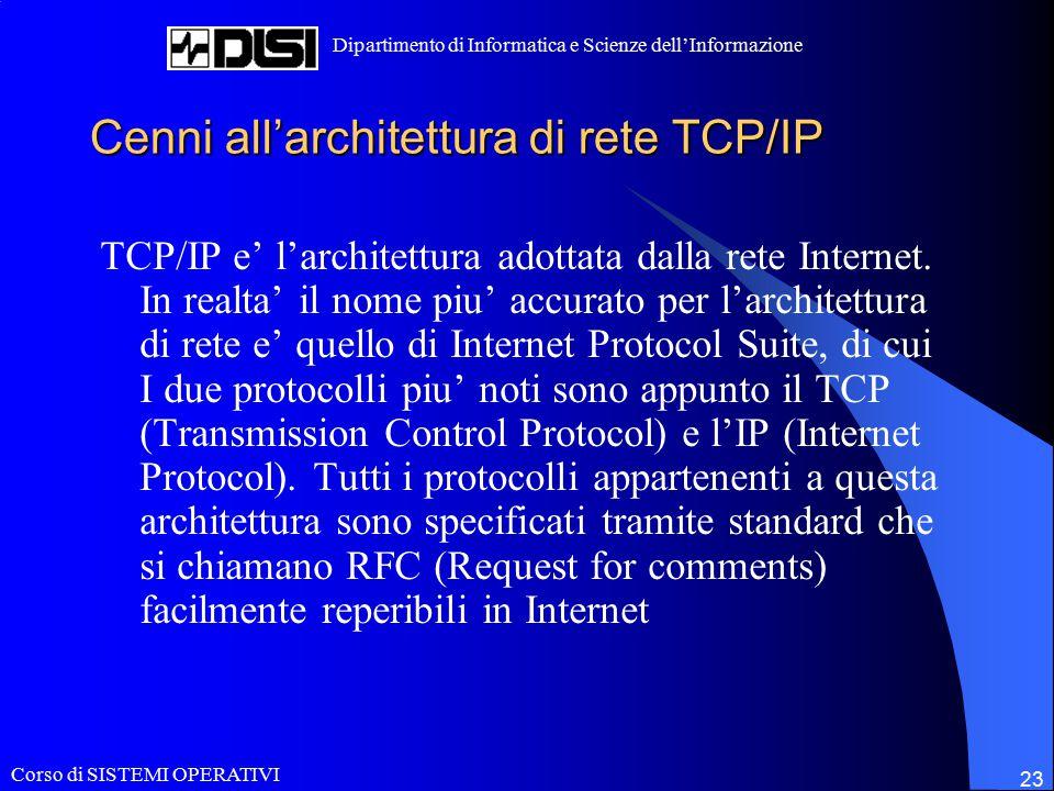 Corso di SISTEMI OPERATIVI Dipartimento di Informatica e Scienze dell'Informazione 23 Cenni all'architettura di rete TCP/IP TCP/IP e' l'architettura adottata dalla rete Internet.
