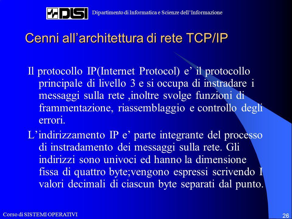 Corso di SISTEMI OPERATIVI Dipartimento di Informatica e Scienze dell'Informazione 26 Cenni all'architettura di rete TCP/IP Il protocollo IP(Internet Protocol) e' il protocollo principale di livello 3 e si occupa di instradare i messaggi sulla rete,inoltre svolge funzioni di frammentazione, riassemblaggio e controllo degli errori.