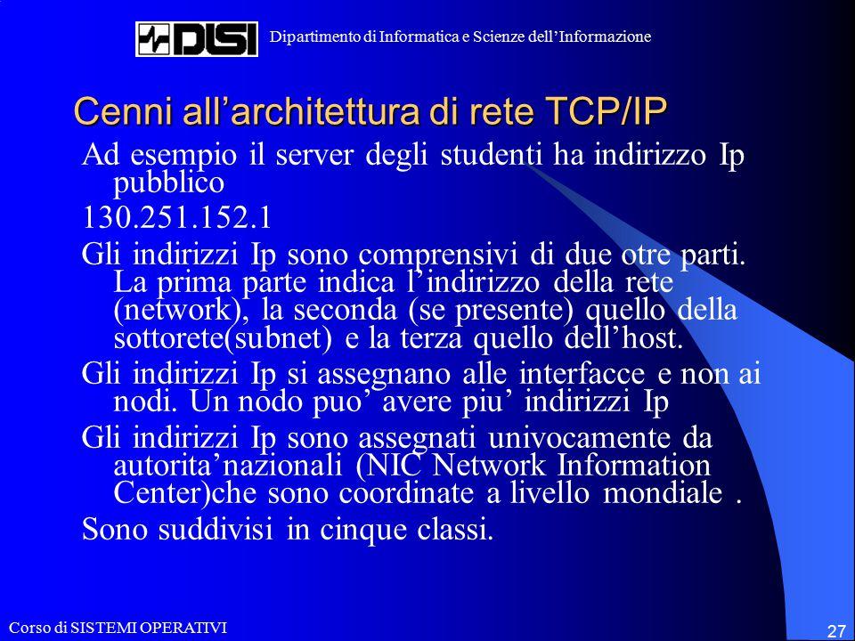 Corso di SISTEMI OPERATIVI Dipartimento di Informatica e Scienze dell'Informazione 27 Cenni all'architettura di rete TCP/IP Ad esempio il server degli studenti ha indirizzo Ip pubblico 130.251.152.1 Gli indirizzi Ip sono comprensivi di due otre parti.
