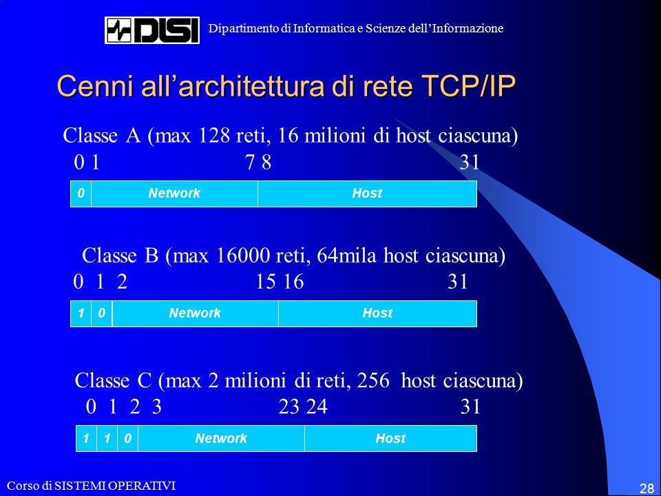 Corso di SISTEMI OPERATIVI Dipartimento di Informatica e Scienze dell'Informazione 28 Cenni all'architettura di rete TCP/IP Classe A (max 128 reti, 16 milioni di host ciascuna) 0 1 7 8 31 0NetworkHost Classe B (max 16000 reti, 64mila host ciascuna) 0 1 2 15 16 31 NetworkHost01 Classe C (max 2 milioni di reti, 256 host ciascuna) 0 1 2 3 23 24 31 HostNetwork110