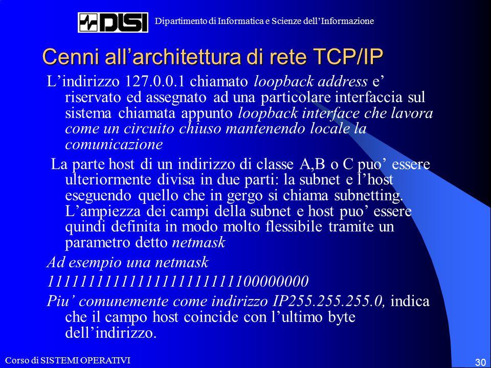 Corso di SISTEMI OPERATIVI Dipartimento di Informatica e Scienze dell'Informazione 30 Cenni all'architettura di rete TCP/IP L'indirizzo 127.0.0.1 chiamato loopback address e' riservato ed assegnato ad una particolare interfaccia sul sistema chiamata appunto loopback interface che lavora come un circuito chiuso mantenendo locale la comunicazione La parte host di un indirizzo di classe A,B o C puo' essere ulteriormente divisa in due parti: la subnet e l'host eseguendo quello che in gergo si chiama subnetting.
