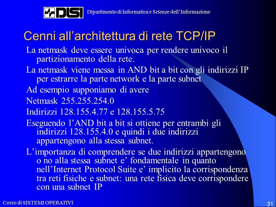 Corso di SISTEMI OPERATIVI Dipartimento di Informatica e Scienze dell'Informazione 31 Cenni all'architettura di rete TCP/IP La netmask deve essere univoca per rendere univoco il partizionamento della rete.
