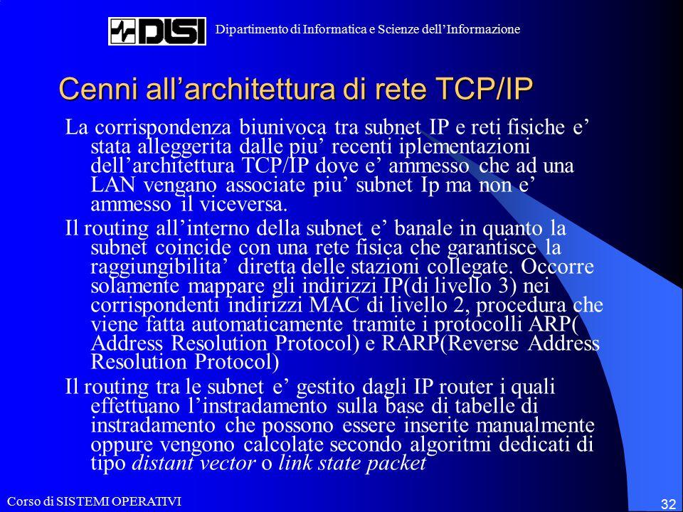 Corso di SISTEMI OPERATIVI Dipartimento di Informatica e Scienze dell'Informazione 32 Cenni all'architettura di rete TCP/IP La corrispondenza biunivoca tra subnet IP e reti fisiche e' stata alleggerita dalle piu' recenti iplementazioni dell'architettura TCP/IP dove e' ammesso che ad una LAN vengano associate piu' subnet Ip ma non e' ammesso il viceversa.