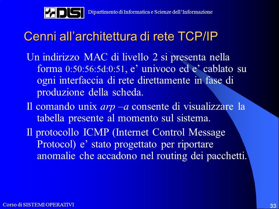 Corso di SISTEMI OPERATIVI Dipartimento di Informatica e Scienze dell'Informazione 33 Cenni all'architettura di rete TCP/IP Un indirizzo MAC di livello 2 si presenta nella forma 0:50:56:5d:0:51, e' univoco ed e' cablato su ogni interfaccia di rete direttamente in fase di produzione della scheda.