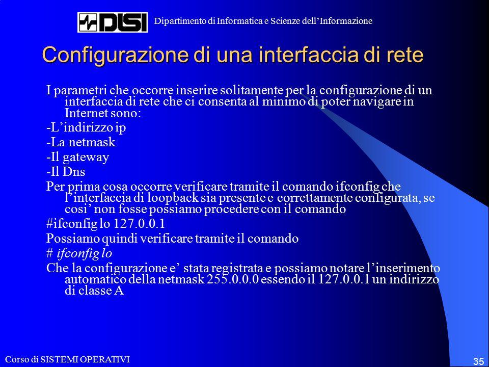 Corso di SISTEMI OPERATIVI Dipartimento di Informatica e Scienze dell'Informazione 35 Configurazione di una interfaccia di rete I parametri che occorr