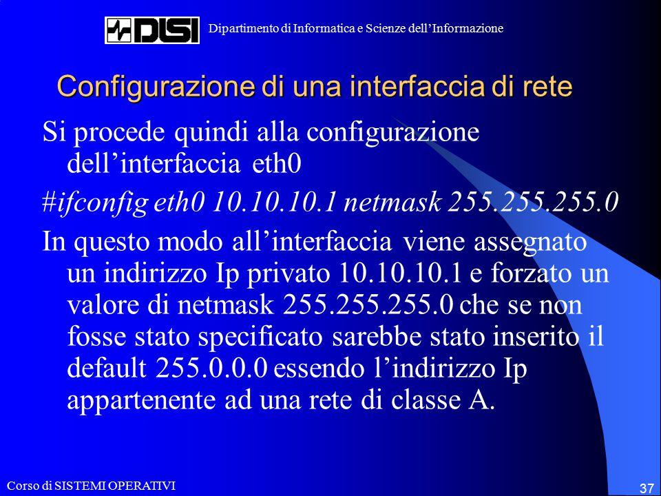 Corso di SISTEMI OPERATIVI Dipartimento di Informatica e Scienze dell'Informazione 37 Configurazione di una interfaccia di rete Si procede quindi alla configurazione dell'interfaccia eth0 #ifconfig eth0 10.10.10.1 netmask 255.255.255.0 In questo modo all'interfaccia viene assegnato un indirizzo Ip privato 10.10.10.1 e forzato un valore di netmask 255.255.255.0 che se non fosse stato specificato sarebbe stato inserito il default 255.0.0.0 essendo l'indirizzo Ip appartenente ad una rete di classe A.