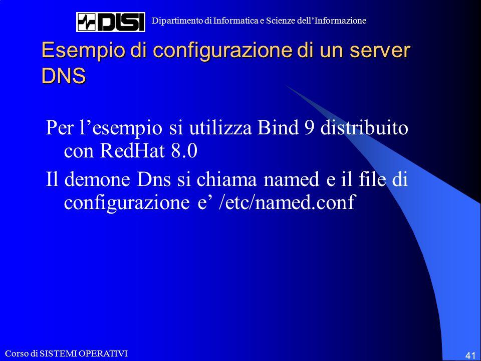 Corso di SISTEMI OPERATIVI Dipartimento di Informatica e Scienze dell'Informazione 41 Esempio di configurazione di un server DNS Per l'esempio si utilizza Bind 9 distribuito con RedHat 8.0 Il demone Dns si chiama named e il file di configurazione e' /etc/named.conf