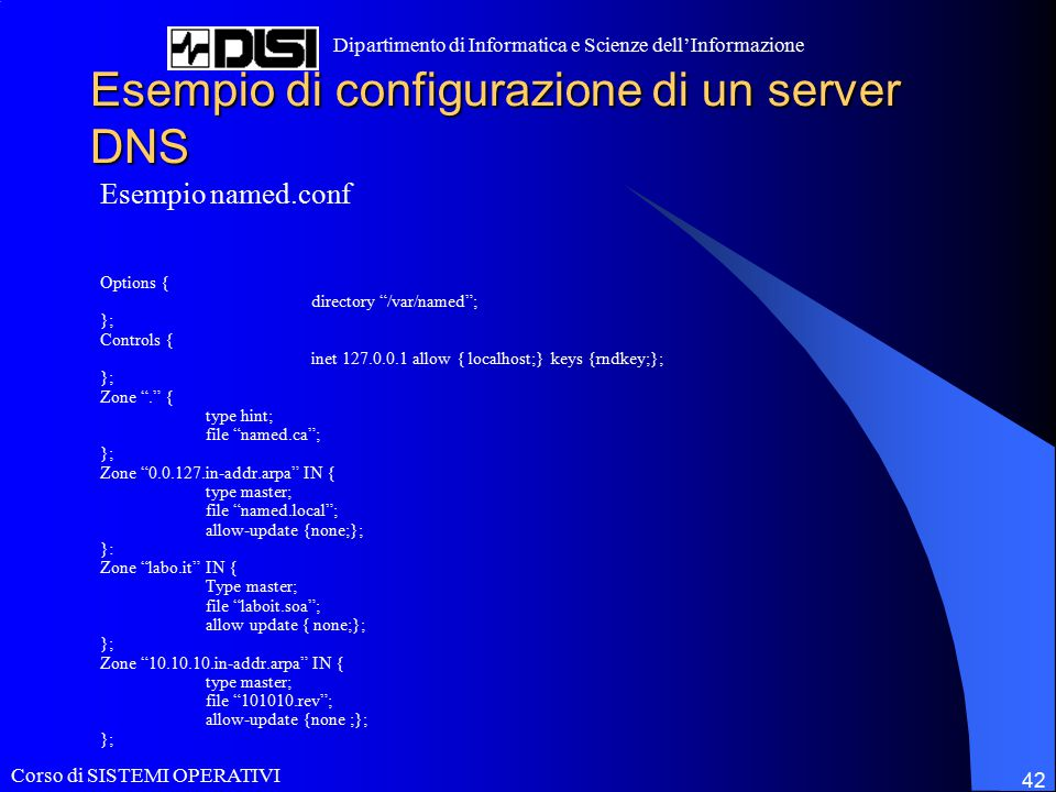 Corso di SISTEMI OPERATIVI Dipartimento di Informatica e Scienze dell'Informazione 42 Esempio di configurazione di un server DNS Esempio named.conf Options { directory /var/named ; }; Controls { inet 127.0.0.1 allow { localhost;} keys {rndkey;}; }; Zone . { type hint; file named.ca ; }; Zone 0.0.127.in-addr.arpa IN { type master; file named.local ; allow-update {none;}; }: Zone labo.it IN { Type master; file laboit.soa ; allow update { none;}; }; Zone 10.10.10.in-addr.arpa IN { type master; file 101010.rev ; allow-update {none ;}; };