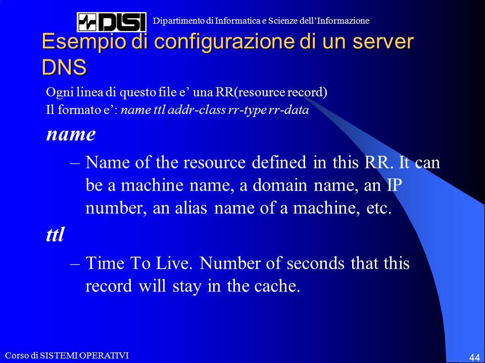 Corso di SISTEMI OPERATIVI Dipartimento di Informatica e Scienze dell'Informazione 44 Esempio di configurazione di un server DNS Ogni linea di questo file e' una RR(resource record) Il formato e': name ttl addr-class rr-type rr-data name –Name of the resource defined in this RR.