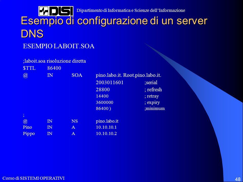 Corso di SISTEMI OPERATIVI Dipartimento di Informatica e Scienze dell'Informazione 48 Esempio di configurazione di un server DNS ESEMPIO LABOIT.SOA ;laboit.soa risoluzione diretta $TTL86400 @INSOApino.labo.it.