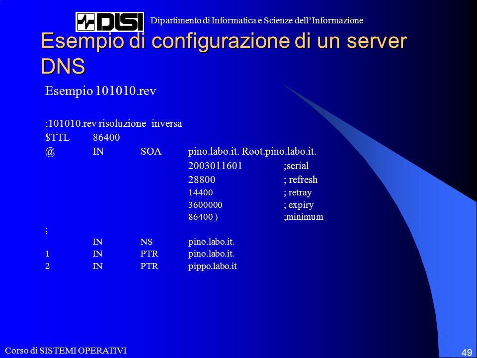 Corso di SISTEMI OPERATIVI Dipartimento di Informatica e Scienze dell'Informazione 49 Esempio di configurazione di un server DNS Esempio 101010.rev ;101010.rev risoluzione inversa $TTL86400 @INSOApino.labo.it.