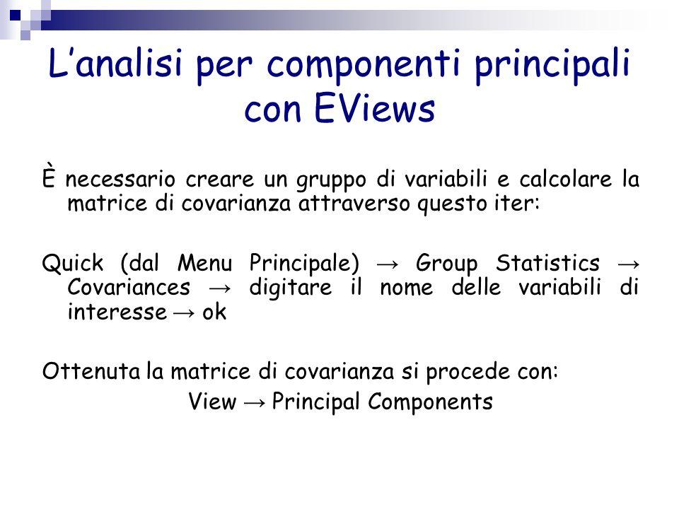 L'analisi per componenti principali con EViews È necessario creare un gruppo di variabili e calcolare la matrice di covarianza attraverso questo iter: