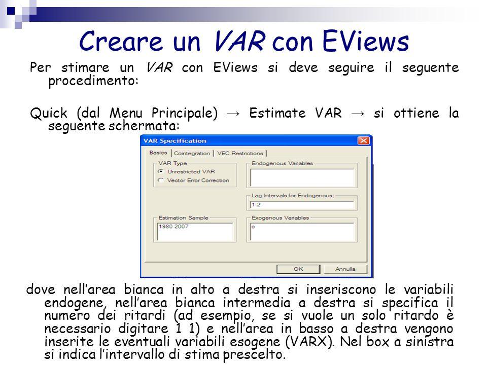 Creare un VAR con EViews Per stimare un VAR con EViews si deve seguire il seguente procedimento: Quick (dal Menu Principale) → Estimate VAR → si ottie