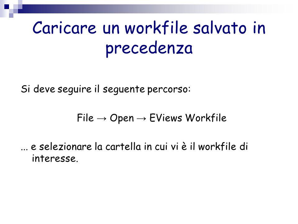 Caricare un workfile salvato in precedenza Si deve seguire il seguente percorso: File → Open → EViews Workfile... e selezionare la cartella in cui vi