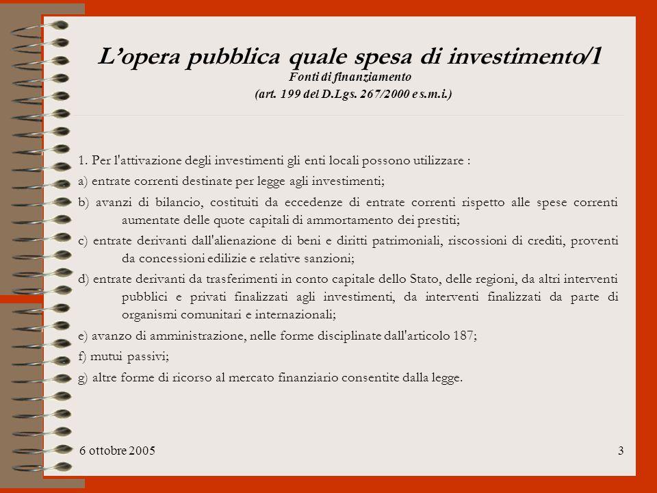 6 ottobre 20053 L'opera pubblica quale spesa di investimento /1 Fonti di finanziamento (art. 199 del D.Lgs. 267/2000 e s.m.i.) 1. Per l'attivazione de