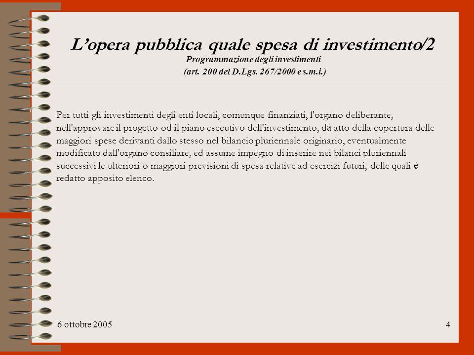 6 ottobre 20054 L'opera pubblica quale spesa di investimento /2 Programmazione degli investimenti (art. 200 del D.Lgs. 267/2000 e s.m.i.) Per tutti gl