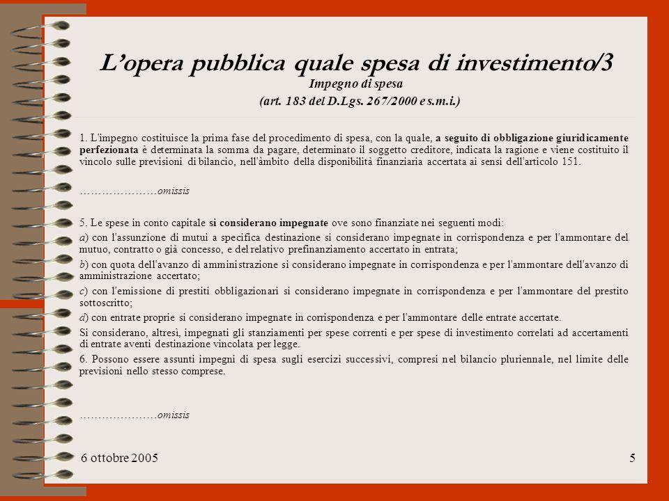 6 ottobre 20055 L'opera pubblica quale spesa di investimento /3 Impegno di spesa (art. 183 del D.Lgs. 267/2000 e s.m.i.) 1. L'impegno costituisce la p