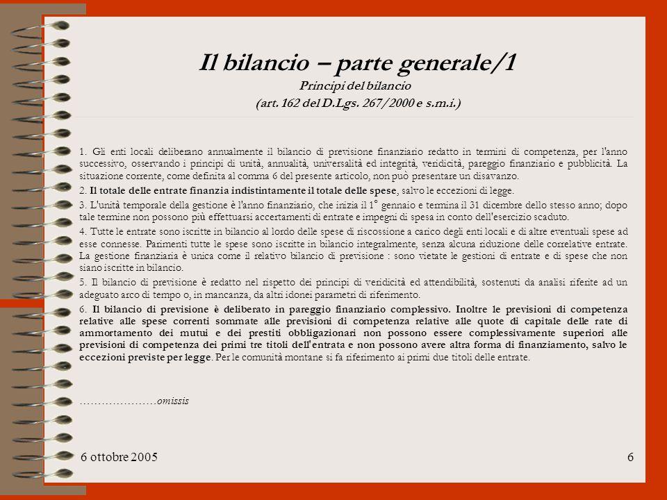 6 ottobre 20056 Il bilancio – parte generale/1 Principi del bilancio (art. 162 del D.Lgs. 267/2000 e s.m.i.) 1. Gli enti locali deliberano annualmente