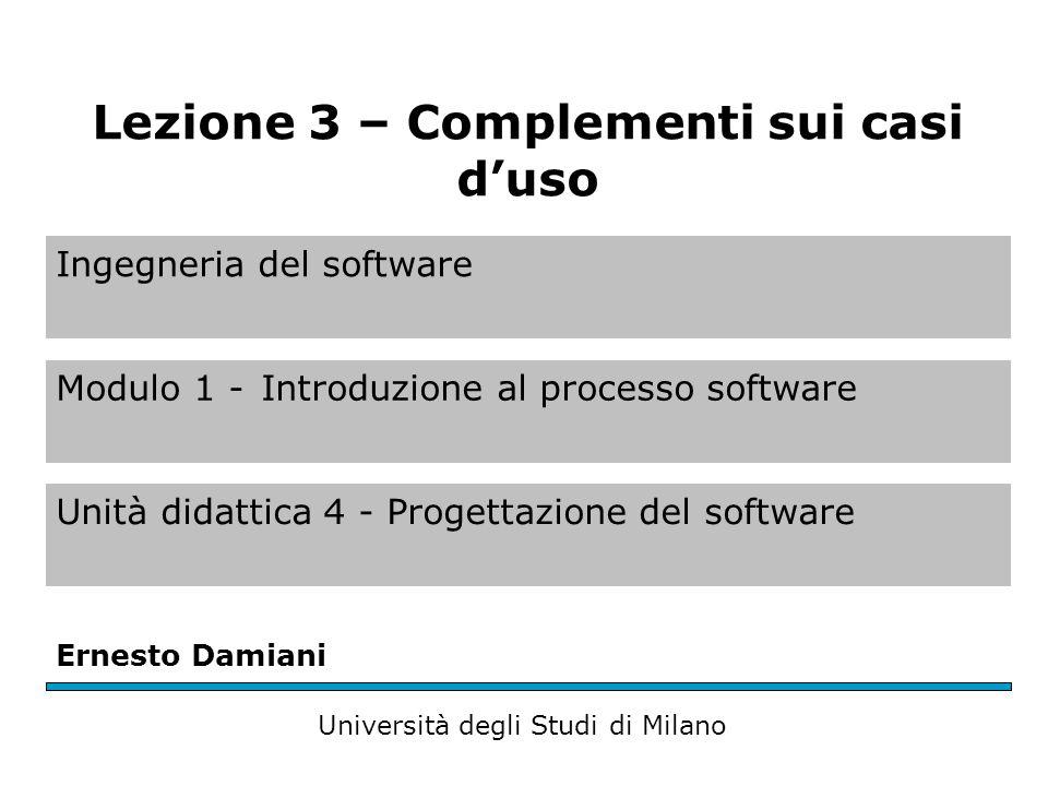 Ingegneria del software Modulo 1 -Introduzione al processo software Unità didattica 4 - Progettazione del software Ernesto Damiani Università degli Studi di Milano Lezione 3 – Complementi sui casi d'uso