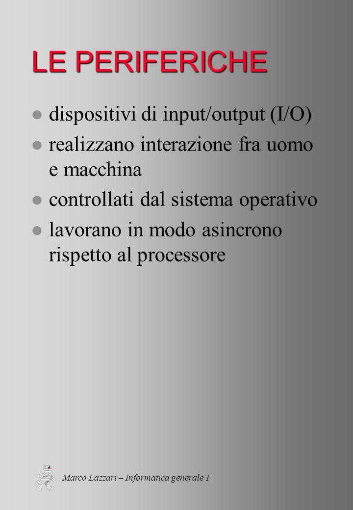 Marco Lazzari – Informatica generale 1 LE PERIFERICHE l dispositivi di input/output (I/O) l realizzano interazione fra uomo e macchina l controllati dal sistema operativo l lavorano in modo asincrono rispetto al processore