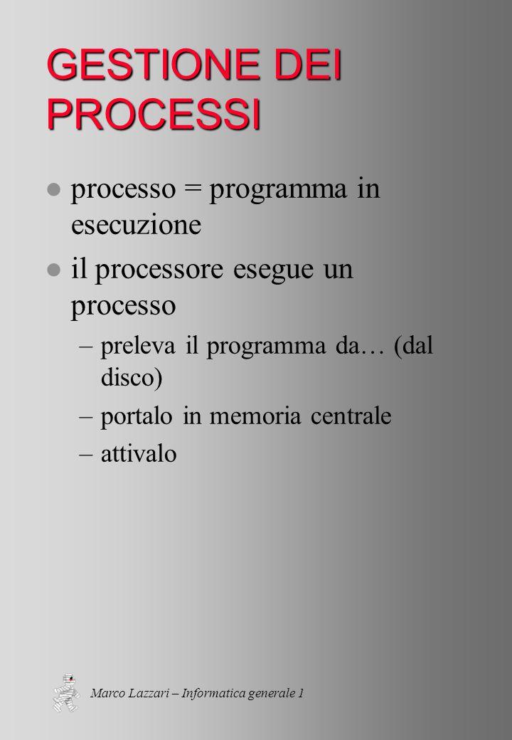 Marco Lazzari – Informatica generale 1 GESTIONE DEI PROCESSI l processo = programma in esecuzione l il processore esegue un processo –preleva il programma da… (dal disco) –portalo in memoria centrale –attivalo