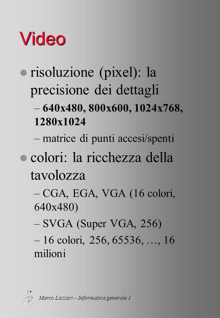 Marco Lazzari – Informatica generale 1 Video l risoluzione (pixel): la precisione dei dettagli – 640x480, 800x600, 1024x768, 1280x1024 – matrice di punti accesi/spenti l colori: la ricchezza della tavolozza – CGA, EGA, VGA (16 colori, 640x480) – SVGA (Super VGA, 256) – 16 colori, 256, 65536, …, 16 milioni
