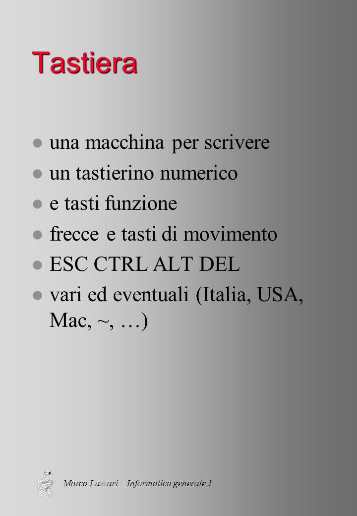 Marco Lazzari – Informatica generale 1 Tastiera l una macchina per scrivere l un tastierino numerico l e tasti funzione l frecce e tasti di movimento l ESC CTRL ALT DEL l vari ed eventuali (Italia, USA, Mac, ~, …)