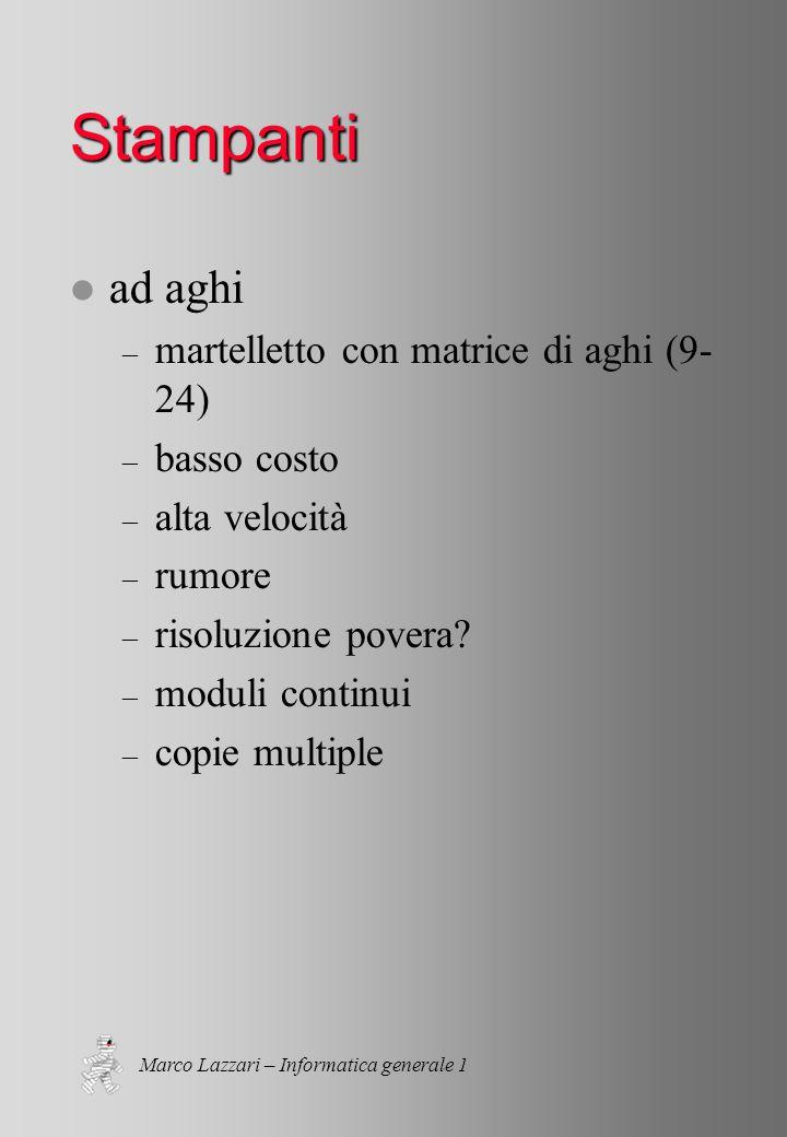 Marco Lazzari – Informatica generale 1 Stampanti l ad aghi – martelletto con matrice di aghi (9- 24) – basso costo – alta velocità – rumore – risoluzione povera.
