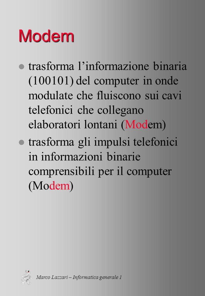 Marco Lazzari – Informatica generale 1 Modem l trasforma l'informazione binaria (100101) del computer in onde modulate che fluiscono sui cavi telefonici che collegano elaboratori lontani (Modem) l trasforma gli impulsi telefonici in informazioni binarie comprensibili per il computer (Modem)