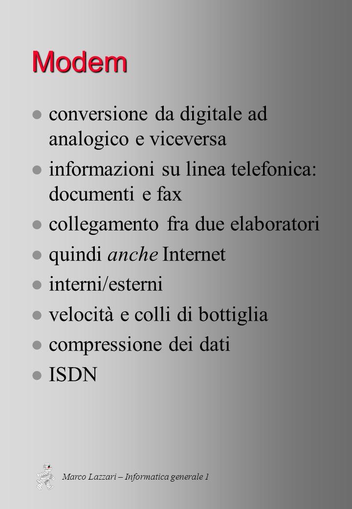 Marco Lazzari – Informatica generale 1 Modem l conversione da digitale ad analogico e viceversa l informazioni su linea telefonica: documenti e fax l collegamento fra due elaboratori l quindi anche Internet l interni/esterni l velocità e colli di bottiglia l compressione dei dati l ISDN