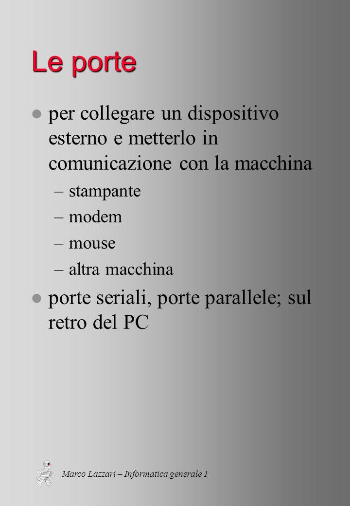 Marco Lazzari – Informatica generale 1 Le porte l per collegare un dispositivo esterno e metterlo in comunicazione con la macchina –stampante –modem –mouse –altra macchina l porte seriali, porte parallele; sul retro del PC
