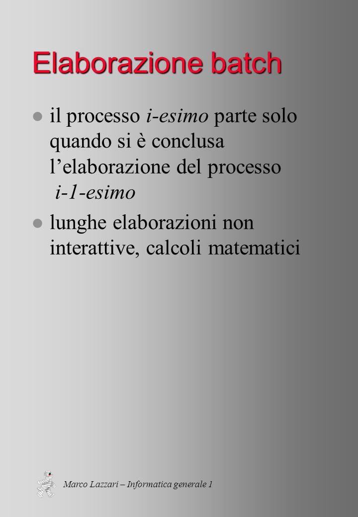 Marco Lazzari – Informatica generale 1 Elaborazione batch l il processo i-esimo parte solo quando si è conclusa l'elaborazione del processo i-1-esimo l lunghe elaborazioni non interattive, calcoli matematici