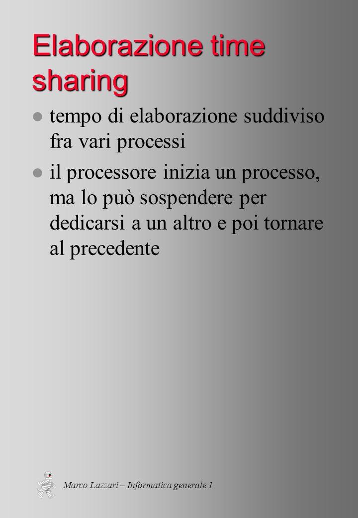 Marco Lazzari – Informatica generale 1 Elaborazione time sharing l tempo di elaborazione suddiviso fra vari processi l il processore inizia un processo, ma lo può sospendere per dedicarsi a un altro e poi tornare al precedente