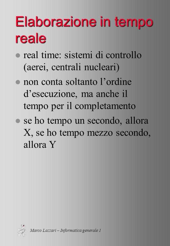 Marco Lazzari – Informatica generale 1 Elaborazione in tempo reale l real time: sistemi di controllo (aerei, centrali nucleari) l non conta soltanto l'ordine d'esecuzione, ma anche il tempo per il completamento l se ho tempo un secondo, allora X, se ho tempo mezzo secondo, allora Y