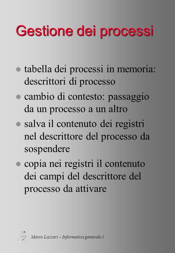 Marco Lazzari – Informatica generale 1 Gestione dei processi l tabella dei processi in memoria: descrittori di processo l cambio di contesto: passaggio da un processo a un altro l salva il contenuto dei registri nel descrittore del processo da sospendere l copia nei registri il contenuto dei campi del descrittore del processo da attivare
