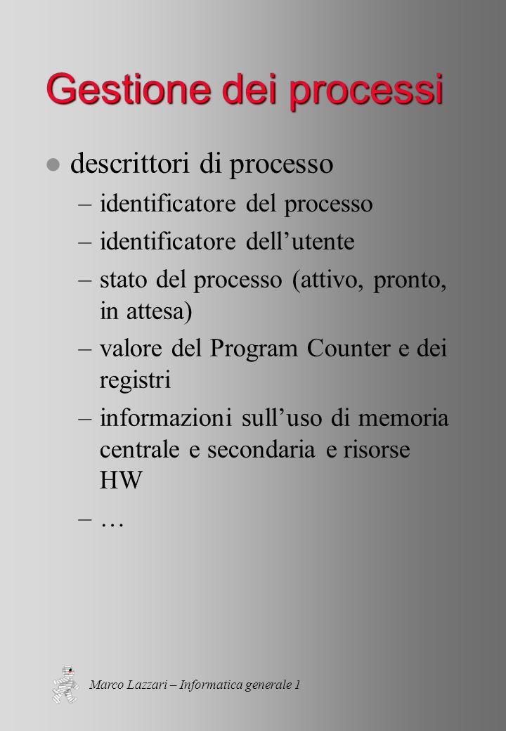 Marco Lazzari – Informatica generale 1 Gestione dei processi l descrittori di processo –identificatore del processo –identificatore dell'utente –stato del processo (attivo, pronto, in attesa) –valore del Program Counter e dei registri –informazioni sull'uso di memoria centrale e secondaria e risorse HW –…