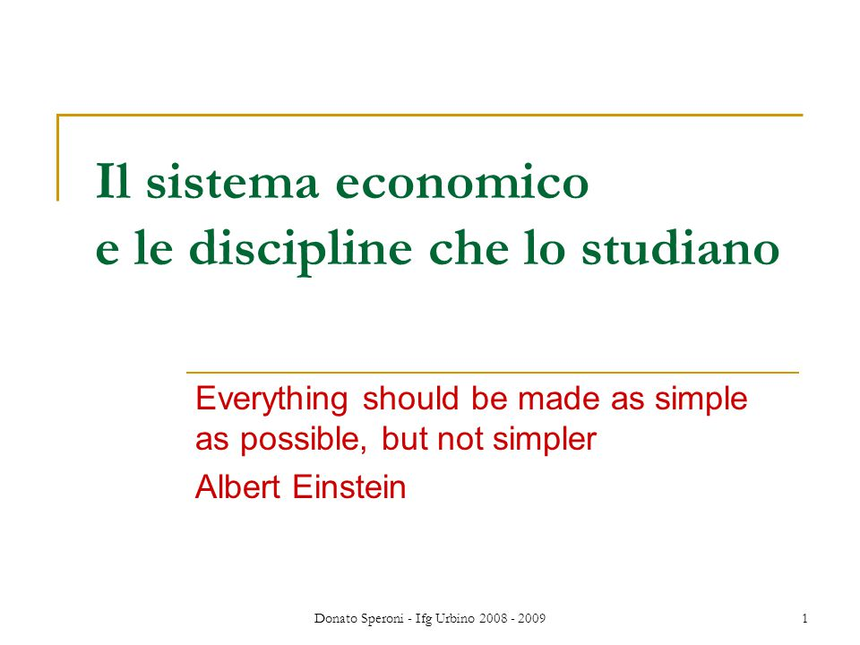 Donato Speroni - Ifg Urbino 2008 - 2009 2 Lo studio dell'economia distingue: MACRO (applicato all'intero sistema) MICRO (applicato a un mercato o a un tipo di soggetti) DESCRIZIONE (Economia politica) Macroeconomia, Econometria Microeconomia, studio di singoli mercati e comportamenti INTERVENTO (Politica economica) Politica monetaria e fiscale Politiche antitrust, indu- striali, di settore, di sviluppo