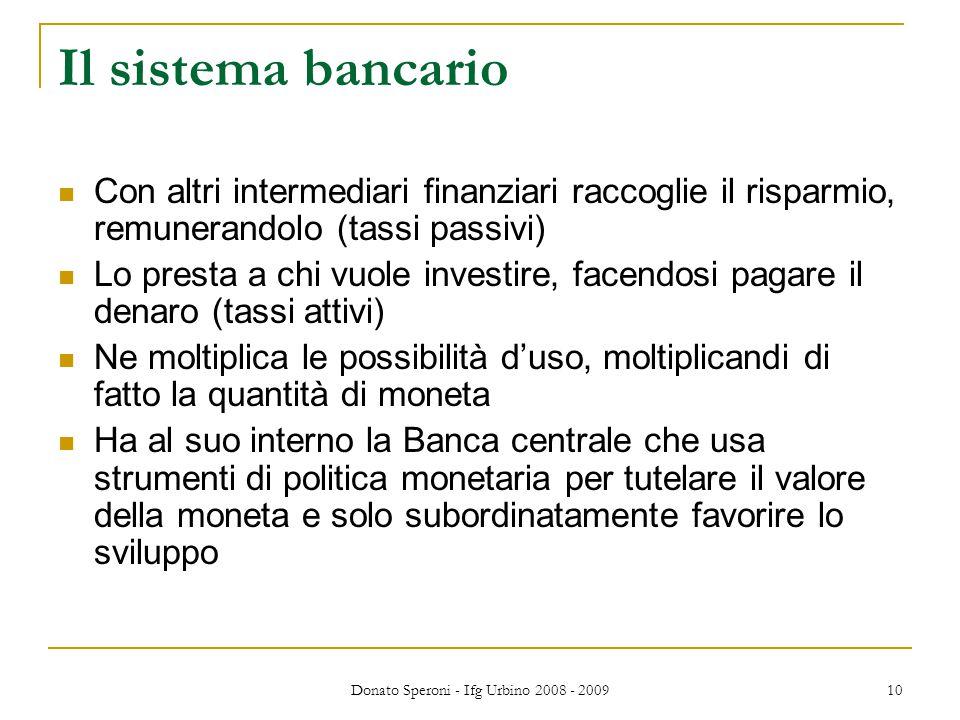 Donato Speroni - Ifg Urbino 2008 - 2009 10 Il sistema bancario Con altri intermediari finanziari raccoglie il risparmio, remunerandolo (tassi passivi) Lo presta a chi vuole investire, facendosi pagare il denaro (tassi attivi) Ne moltiplica le possibilità d'uso, moltiplicandi di fatto la quantità di moneta Ha al suo interno la Banca centrale che usa strumenti di politica monetaria per tutelare il valore della moneta e solo subordinatamente favorire lo sviluppo