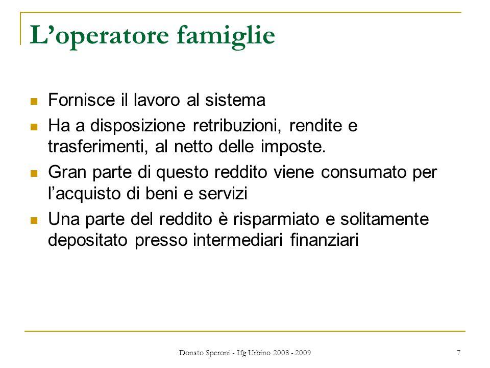Donato Speroni - Ifg Urbino 2008 - 2009 7 L'operatore famiglie Fornisce il lavoro al sistema Ha a disposizione retribuzioni, rendite e trasferimenti, al netto delle imposte.