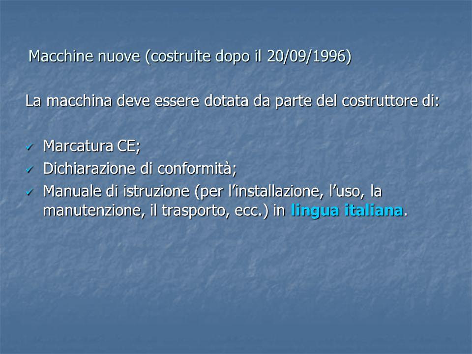 Macchine nuove (costruite dopo il 20/09/1996) La macchina deve essere dotata da parte del costruttore di: Marcatura CE; Marcatura CE; Dichiarazione di conformità; Dichiarazione di conformità; Manuale di istruzione (per l'installazione, l'uso, la manutenzione, il trasporto, ecc.) in lingua italiana.