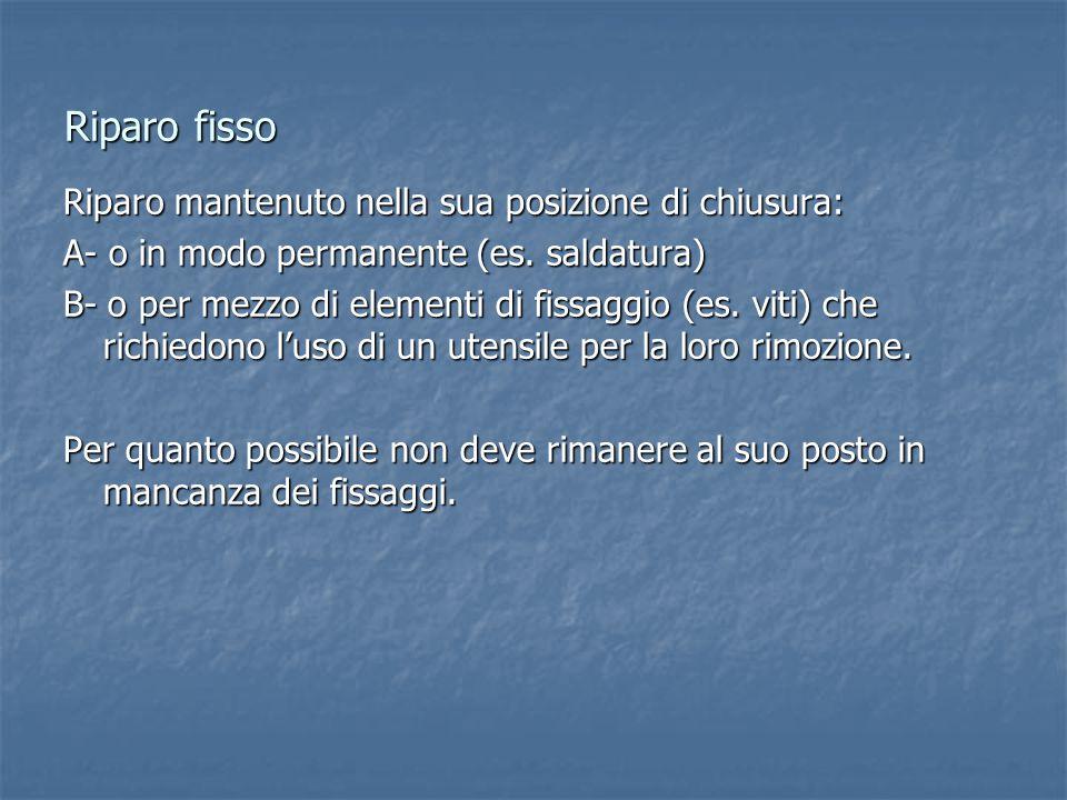 Riparo fisso Riparo mantenuto nella sua posizione di chiusura: A- o in modo permanente (es.