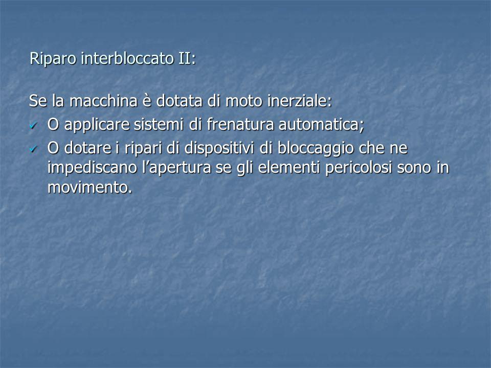 Riparo interbloccato II: Se la macchina è dotata di moto inerziale: O applicare sistemi di frenatura automatica; O applicare sistemi di frenatura automatica; O dotare i ripari di dispositivi di bloccaggio che ne impediscano l'apertura se gli elementi pericolosi sono in movimento.