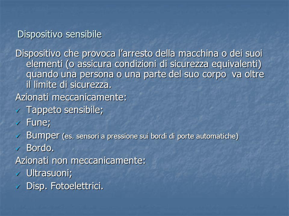 Dispositivo sensibile Dispositivo che provoca l'arresto della macchina o dei suoi elementi (o assicura condizioni di sicurezza equivalenti) quando una
