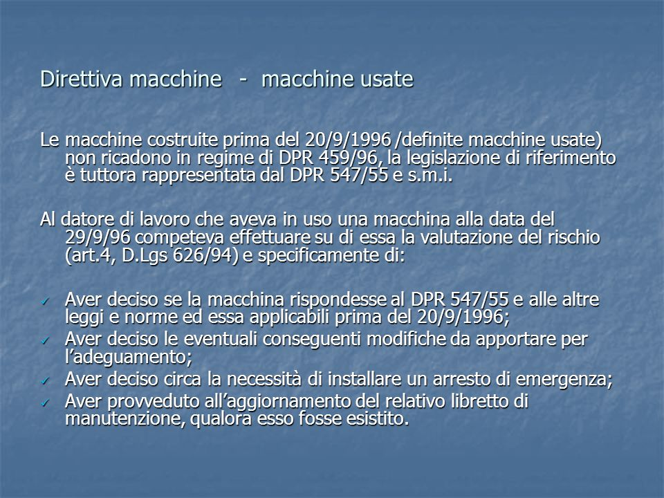 Direttiva macchine- macchine usate Le macchine costruite prima del 20/9/1996 /definite macchine usate) non ricadono in regime di DPR 459/96, la legislazione di riferimento è tuttora rappresentata dal DPR 547/55 e s.m.i.