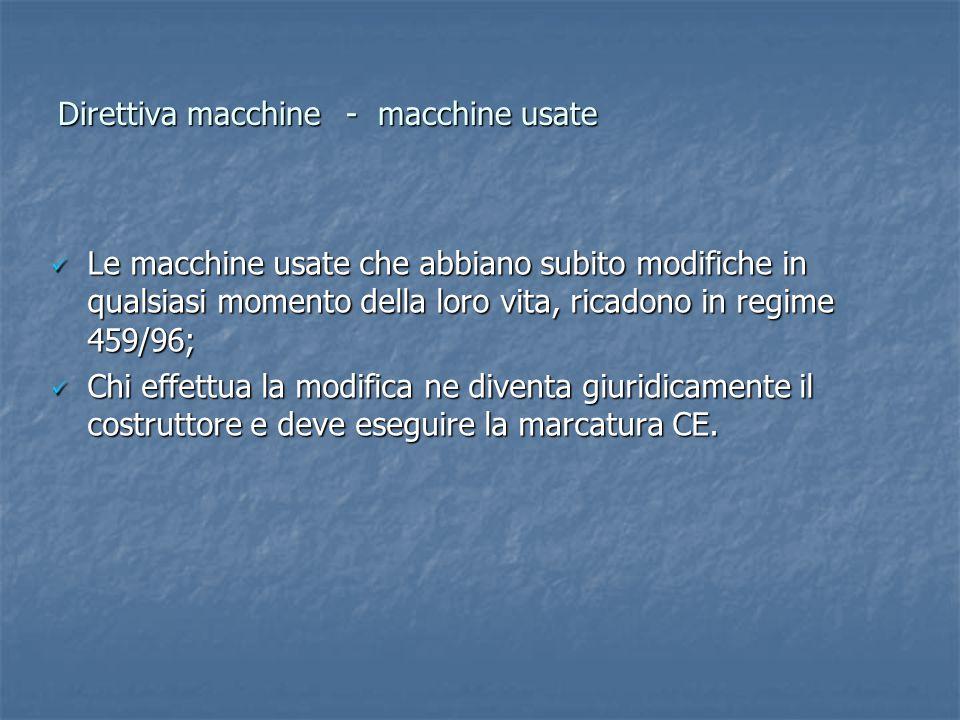 Direttiva macchine- macchine usate Le macchine usate che abbiano subito modifiche in qualsiasi momento della loro vita, ricadono in regime 459/96; Le