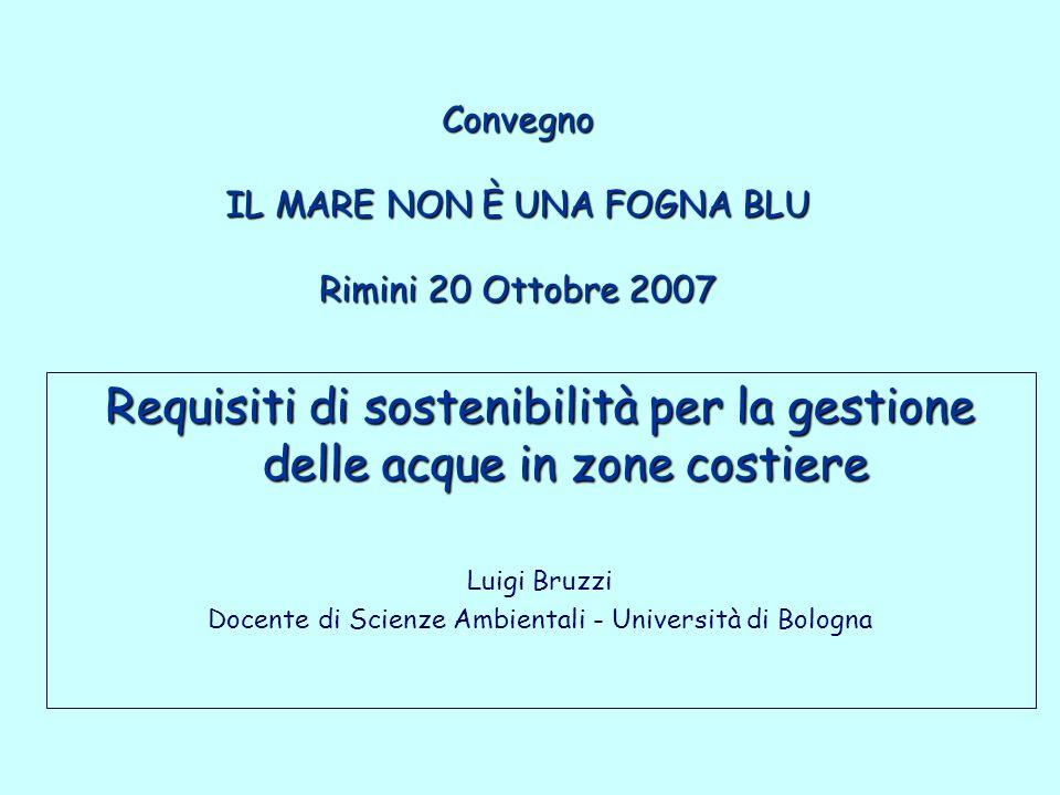 Convegno IL MARE NON È UNA FOGNA BLU Rimini 20 Ottobre 2007 Requisiti di sostenibilità per la gestione delle acque in zone costiere Requisiti di sostenibilità per la gestione delle acque in zone costiere Luigi Bruzzi Docente di Scienze Ambientali - Università di Bologna
