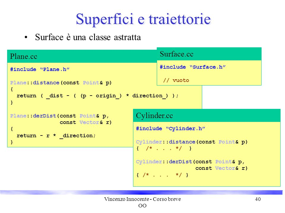 Vincenzo Innocente - Corso breve OO 40 Superfici e traiettorie Surface è una classe astratta #include Plane.h Plane::distance(const Point& p) { return ( _dist - ( (p - origin_) * direction_) ); } Plane::derDist(const Point& p, const Vector& r) { return - r * _direction; } Plane.cc #include Cylinder.h Cylinder::distance(const Point& p) { /*...
