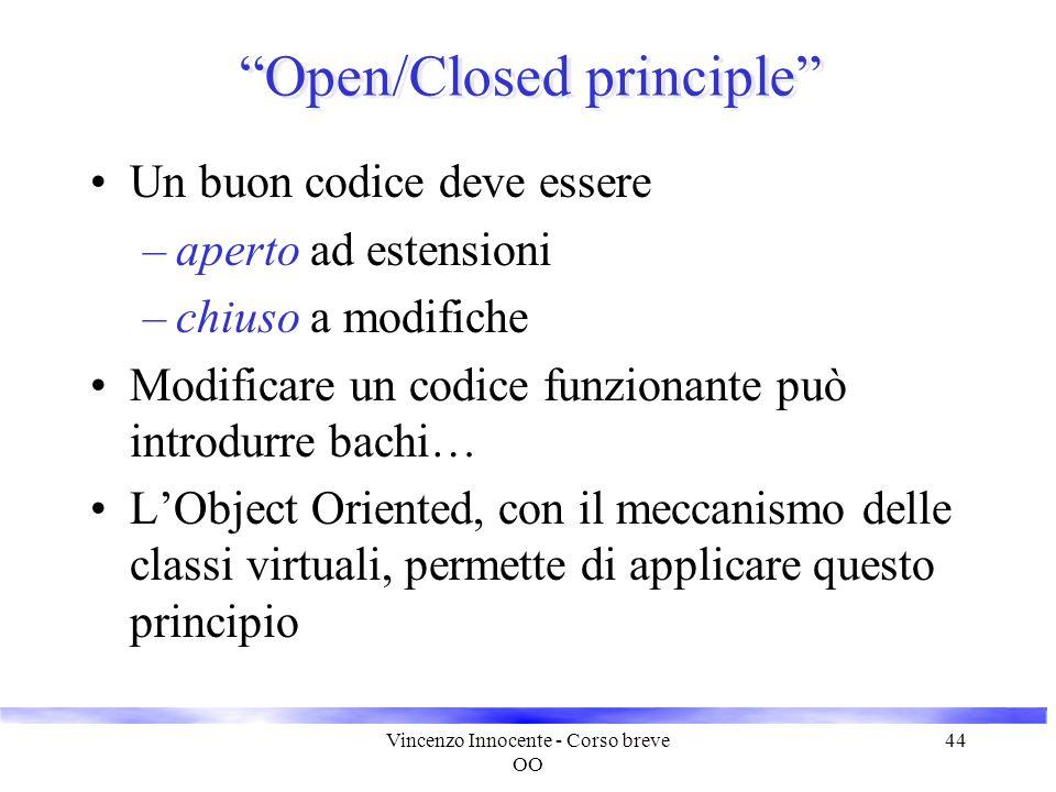 """Vincenzo Innocente - Corso breve OO 44 """"Open/Closed principle"""" Un buon codice deve essere –aperto ad estensioni –chiuso a modifiche Modificare un codi"""