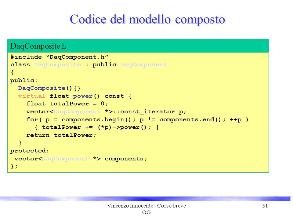Vincenzo Innocente - Corso breve OO 51 Codice del modello composto #include DaqComponent.h class DaqComposite : public DaqComponent { public: DaqComposite(){} virtual float power() const { float totalPower = 0; vector ::const_iterator p; for( p = components.begin(); p != components.end(); ++p ) { totalPower += (*p)->power(); } return totalPower; } protected: vector components; }; DaqComposite.h
